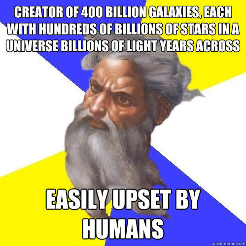 creator of 400 billion galaxies, each with hundreds of billions of stars in a universe billions of light years across easily upset by humans  - creator of 400 billion galaxies, each with hundreds of billions of stars in a universe billions of light years across easily upset by humans   Advice God