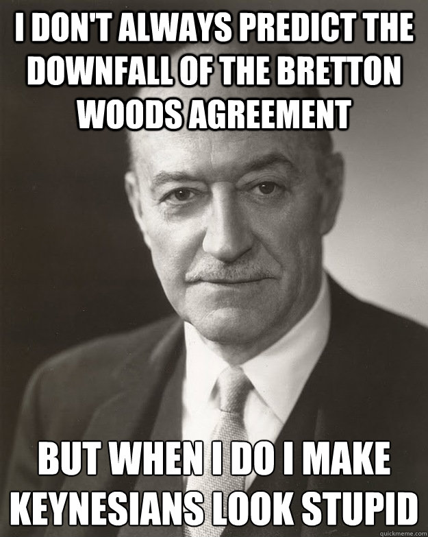 I don't always predict the downfall of the Bretton Woods Agreement But when i do i make Keynesians look stupid - I don't always predict the downfall of the Bretton Woods Agreement But when i do i make Keynesians look stupid  Misc