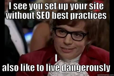 Dangerous SEO - I SEE YOU SET UP YOUR SITE WITHOUT SEO BEST PRACTICES I ALSO LIKE TO LIVE DANGEROUSLY Dangerously - Austin Powers