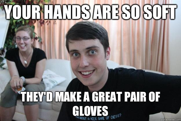 Your hands are so soft They'd make a great pair of gloves - Your hands are so soft They'd make a great pair of gloves  Overly Attached Boyfriend