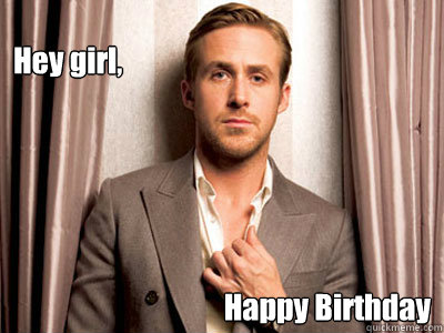 Hey girl, Happy Birthday - Hey girl, Happy Birthday  Ryan Gosling Birthday