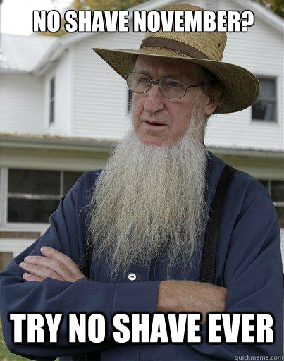 no shave november? try no shave ever - no shave november? try no shave ever  The Amish Redditor
