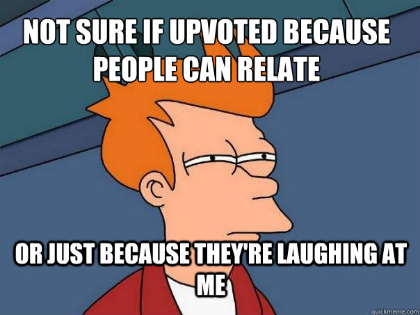 Not sure if upvoted because people can relate or just because they're laughing at me - Not sure if upvoted because people can relate or just because they're laughing at me  Futurama Fry
