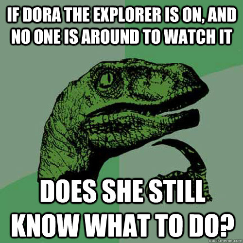 If Dora the Explorer is on, and no one is around to watch it Does she still know what to do? - If Dora the Explorer is on, and no one is around to watch it Does she still know what to do?  Philosoraptor