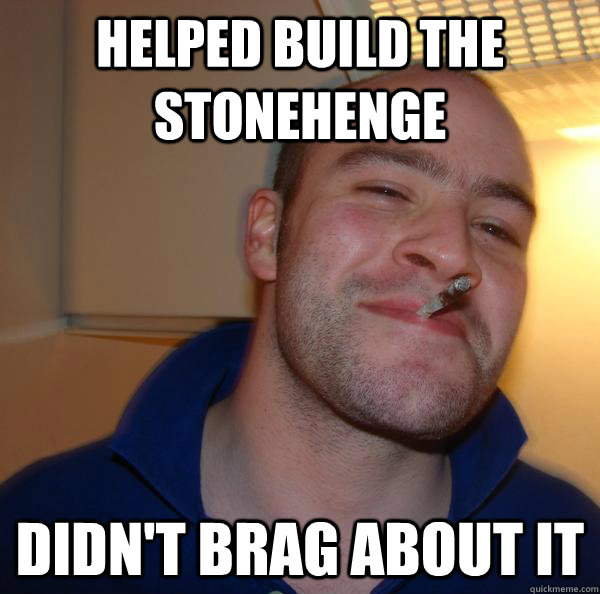 Helped build the stonehenge Didn't brag about it - Helped build the stonehenge Didn't brag about it  Misc