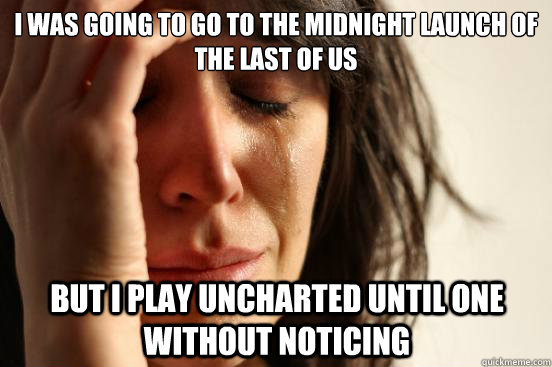 i was going to go to the midnight launch of The last of us But i play uncharted until one without noticing - i was going to go to the midnight launch of The last of us But i play uncharted until one without noticing  First World Problems