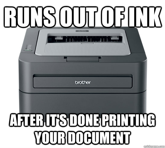 Runs out of ink AFTER it's done printing your document - Runs out of ink AFTER it's done printing your document  Misc
