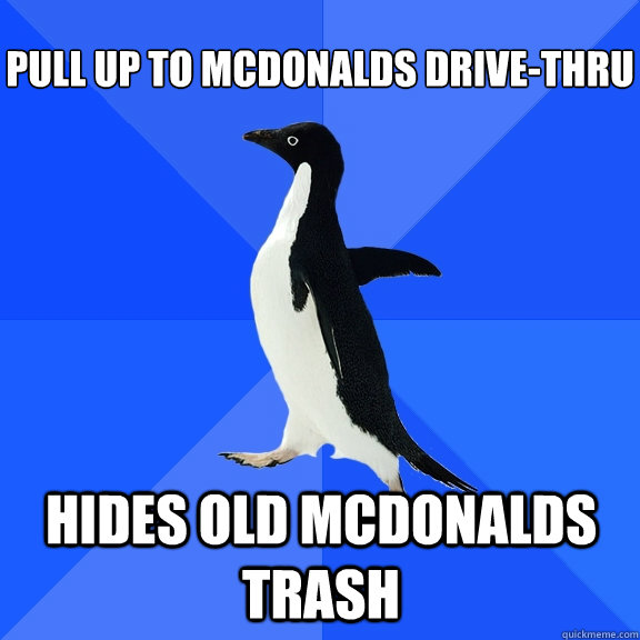 pull up to mcdonalds drive-thru hides old mcdonalds trash   - pull up to mcdonalds drive-thru hides old mcdonalds trash    Socially Awkward Penguin