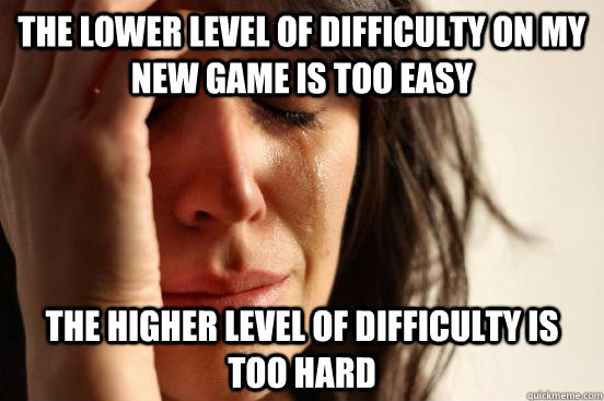 the lower level of difficulty on my new game is too easy the higher level of difficulty is too hard - the lower level of difficulty on my new game is too easy the higher level of difficulty is too hard  First World Problems