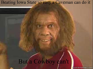 Beating Iowa State so easy a Caveman can do it But a Cowboy can't  Caveman