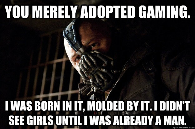You merely adopted gaming. I was born in it, molded by it. I didn't see girls until i was already a man. - You merely adopted gaming. I was born in it, molded by it. I didn't see girls until i was already a man.  Angry Bane