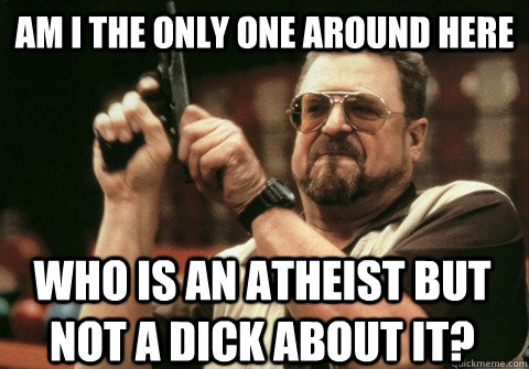 Am I the only one around here who is an atheist but not a dick about it? - Am I the only one around here who is an atheist but not a dick about it?  Am I the only one