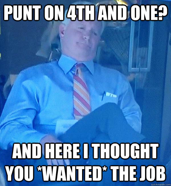 Punt on 4th and one? And here I thought you *WANTED* the job - Punt on 4th and one? And here I thought you *WANTED* the job  Displeased Haslam