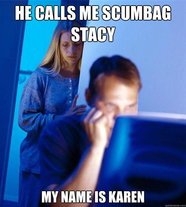 He calls me scumbag stacy my name is karen - He calls me scumbag stacy my name is karen  Redditors Wife
