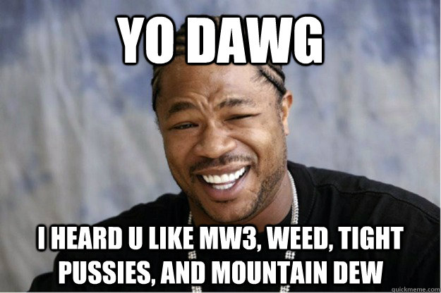 yo dawg i heard u like mw3, weed, tight pussies, and mountain dew  Shakesspear Yo dawg
