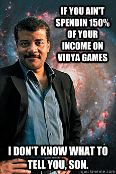 If you ain't spendin 150% of your income on vidya games I don't know what to tell you, son. - If you ain't spendin 150% of your income on vidya games I don't know what to tell you, son.  Neil deGrasse Tyson