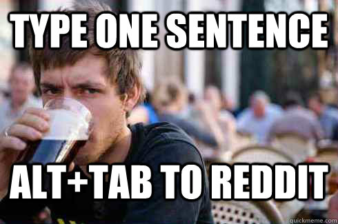type one sentence alt+tab to reddit - type one sentence alt+tab to reddit  Lazy College Senior