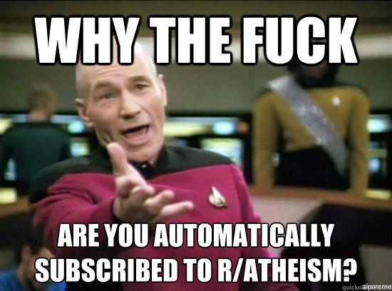 Why the fuck are you automatically subscribed to r/atheism?  - Why the fuck are you automatically subscribed to r/atheism?   Annoyed Picard HD