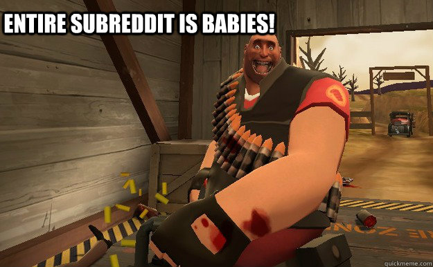 Entire subreddit is babies! - Entire subreddit is babies!  TF2 heavy