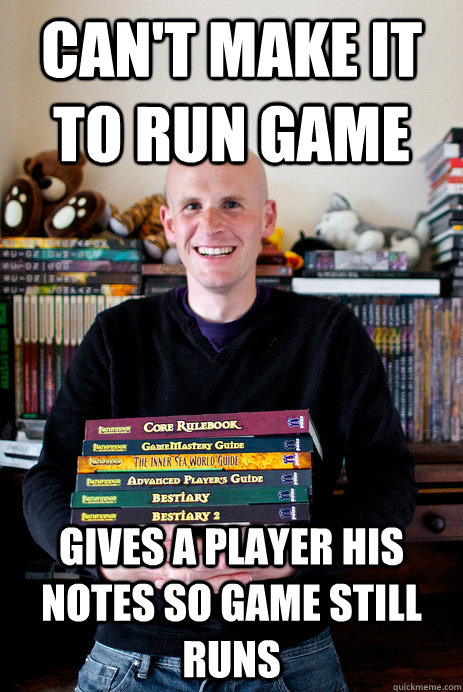 Can't make it to run game Gives a player his notes so game still runs  Good Guy Game Master
