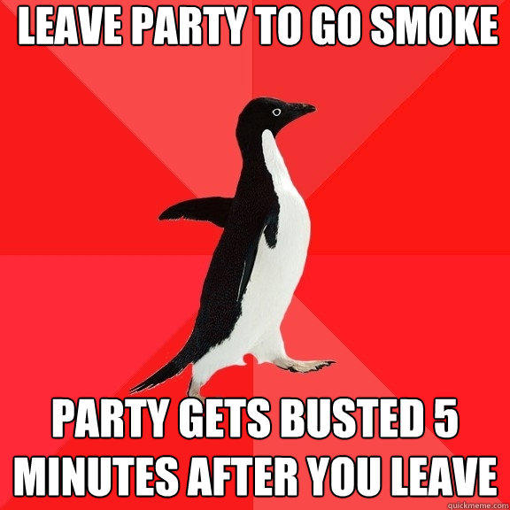 leave party to go smoke party gets busted 5 minutes after you leave - leave party to go smoke party gets busted 5 minutes after you leave  Socially Awesome Penguin