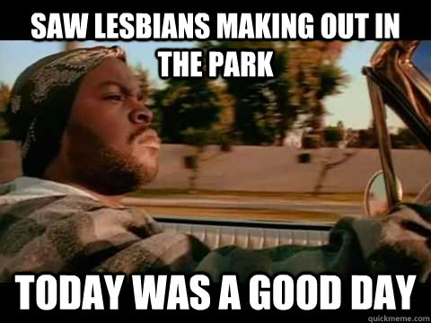 Saw lesbians making out in the park Today WAS A GOOD DAY