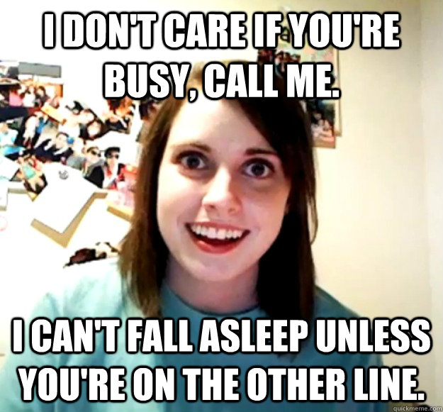 I don't care if you're busy, call me.  I can't fall asleep unless you're on the other line.  - I don't care if you're busy, call me.  I can't fall asleep unless you're on the other line.   Overly Attached Girlfriend