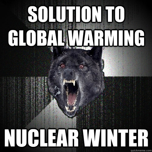 Solution to Global warming Nuclear winter - Solution to Global warming Nuclear winter  Insanity Wolf