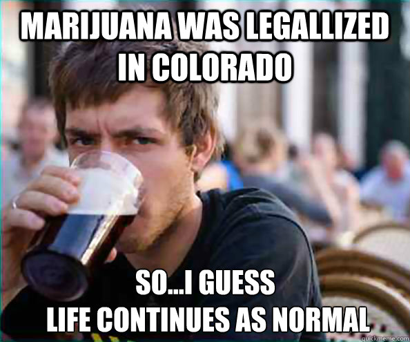 Marijuana was legallized in colorado So...i guess  life continues as normal - Marijuana was legallized in colorado So...i guess  life continues as normal  Lazy College Senior