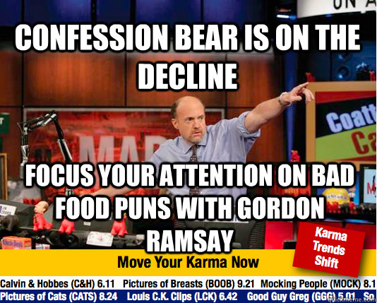 COnfession bear is on the decline Focus your attention on bad food puns with Gordon Ramsay - COnfession bear is on the decline Focus your attention on bad food puns with Gordon Ramsay  Mad Karma with Jim Cramer