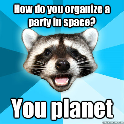 How do you organize a party in space? You planet - How do you organize a party in space? You planet  Lame Pun Coon