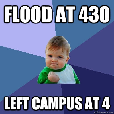 Flood at 430 Left campus at 4  Success Kid