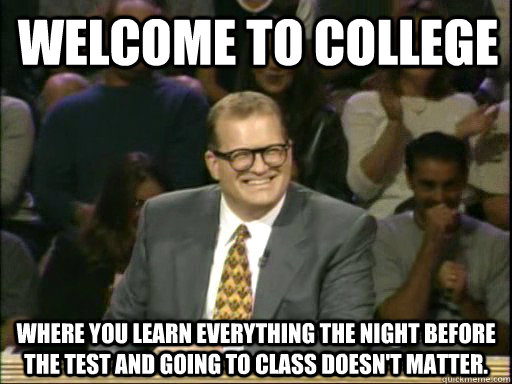 Welcome to college Where you learn everything the night before the test and going to class doesn't matter.