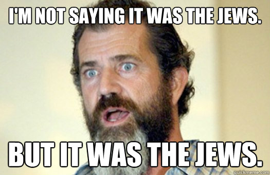 I'm not saying it was the Jews. But it was the Jews.  Lax Bro Mel Gibson