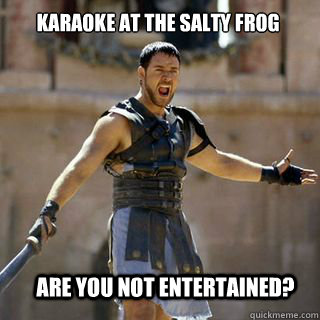 are you not entertained? Karaoke at the Salty Frog - are you not entertained? Karaoke at the Salty Frog  Are you not entertained