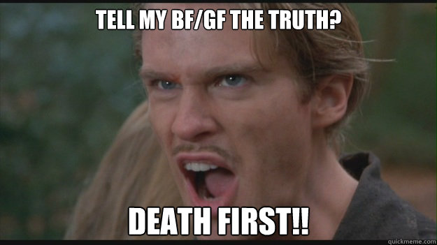Tell my bf/gf the truth? Death First!! - Tell my bf/gf the truth? Death First!!  westley death first