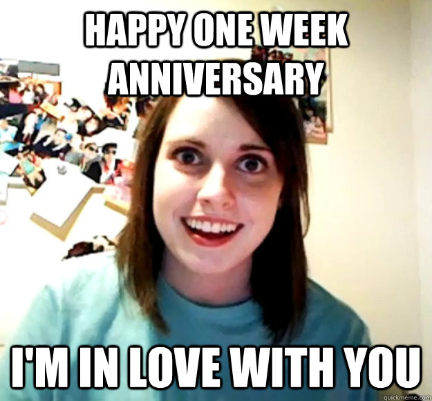 Happy one week anniversary I'm in love with you - Happy one week anniversary I'm in love with you  Overly Attached Girlfriend