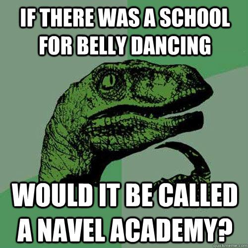 debd75e53b6d51fd5d3b8b6af1f224c54b13c49af90725f37ebc77fb5a826107 philosoraptor memes quickmeme,Belly Dance Meme