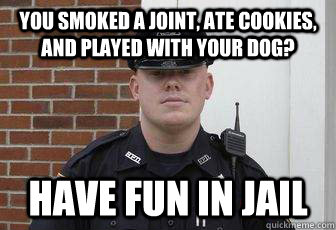 You smoked a joint, ate cookies, and played with your dog? Have fun in jail - You smoked a joint, ate cookies, and played with your dog? Have fun in jail  Deputy Douchebag