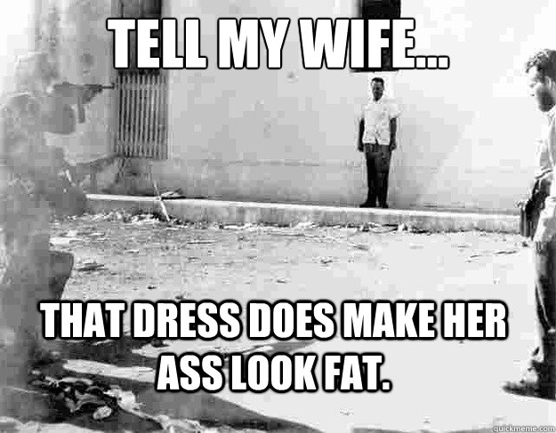 Tell my wife... That dress DOES make her ass look fat.  - Tell my wife... That dress DOES make her ass look fat.   A Husbands Last Words...
