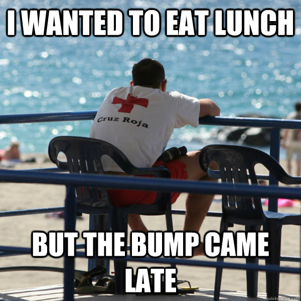 i wanted to eat lunch but the bump came late - i wanted to eat lunch but the bump came late  lifeguard problems