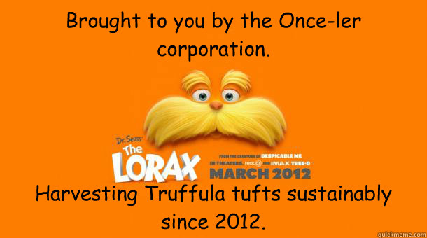 Brought to you by the Once-ler corporation. Harvesting Truffula tufts sustainably since 2012.  Lorax