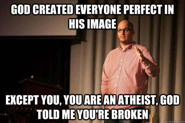 God created everyone perfect in his image Except You, you are an atheist, God told me you're broken - God created everyone perfect in his image Except You, you are an atheist, God told me you're broken  Hipster Pastor