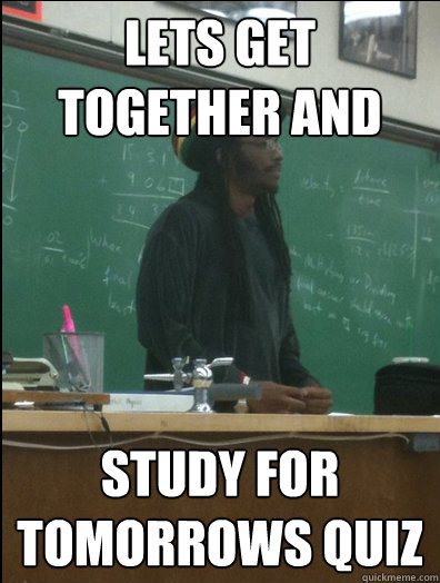 lets get together and  study for tomorrows quiz   Rasta Science Teacher