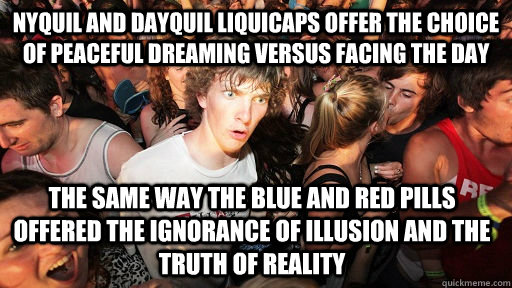Nyquil and Dayquil liquicaps offer the choice of peaceful dreaming versus facing the day The same way the blue and red pills offered the ignorance of illusion and the truth of reality - Nyquil and Dayquil liquicaps offer the choice of peaceful dreaming versus facing the day The same way the blue and red pills offered the ignorance of illusion and the truth of reality  Sudden Clarity Clarence