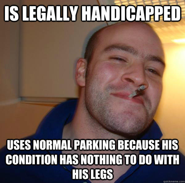 IS LEGALLY HANDICAPPED USES NORMAL PARKING BECAUSE HIS CONDITION HAS NOTHING TO DO WITH HIS LEGS - IS LEGALLY HANDICAPPED USES NORMAL PARKING BECAUSE HIS CONDITION HAS NOTHING TO DO WITH HIS LEGS  Good Guy Greg