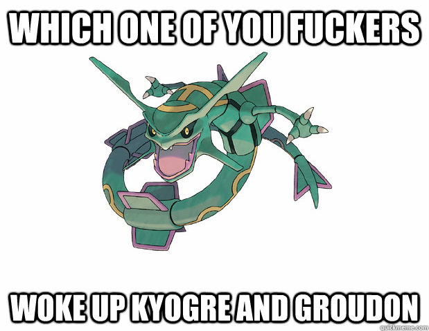 Which one of you fuckers woke up Kyogre and Groudon - Which one of you fuckers woke up Kyogre and Groudon  Misc