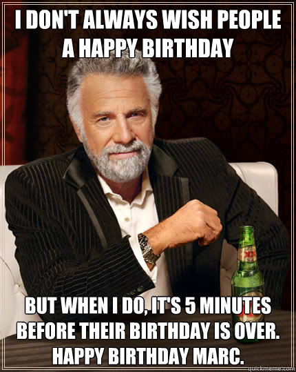 I don't always wish people a happy birthday but when I do, it's 5 minutes before their birthday is over. Happy Birthday Marc.  Stay thirsty my friends