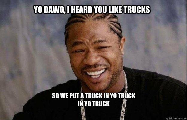Yo Dawg, I heard you like trucks So we put a truck in yo truck in yo truck
