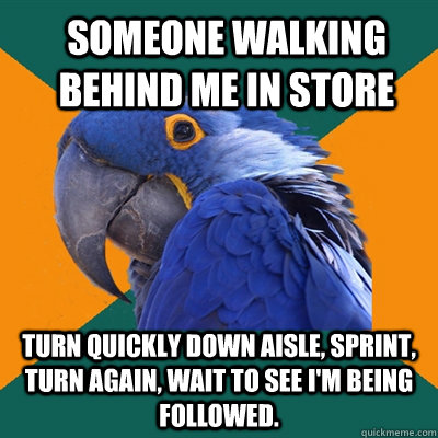 Someone walking behind me in store Turn quickly down aisle, sprint, turn again, wait to see I'm being followed.